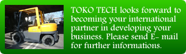 TOKO TECH looks forward to becoming your international partner in developing your business. Please send E- mail for further informations.